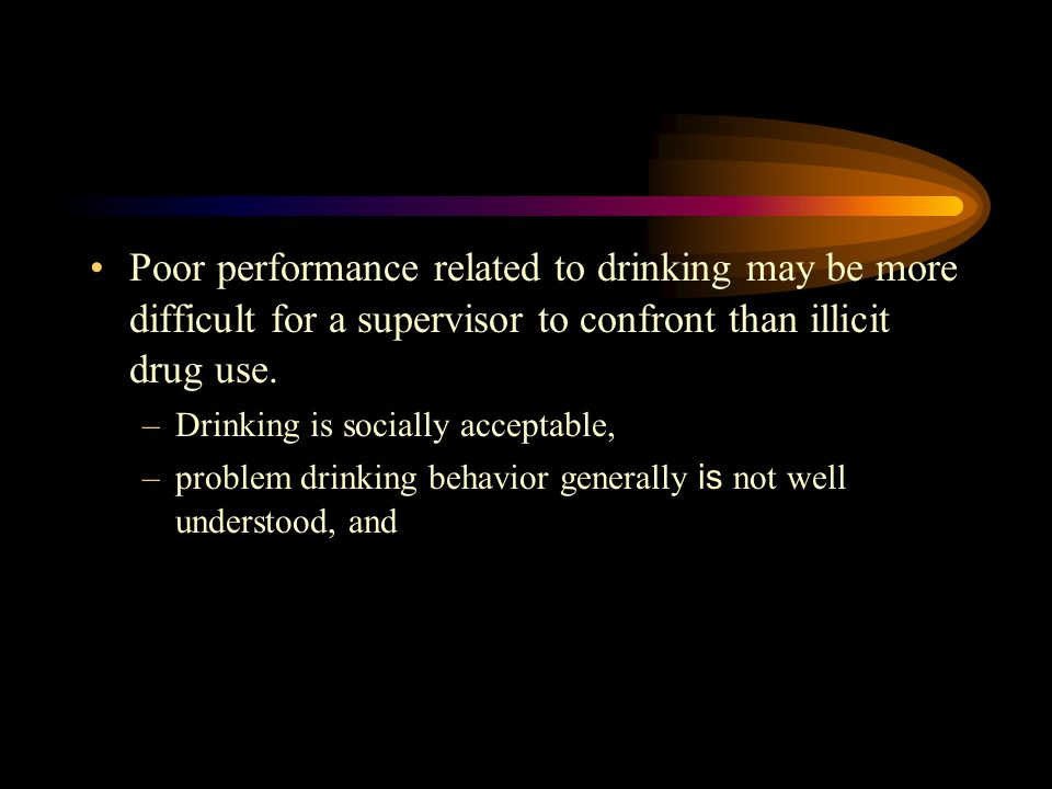 Poor performance related to drinking may be more difficult for a supervisor to confront than illicit drug use.