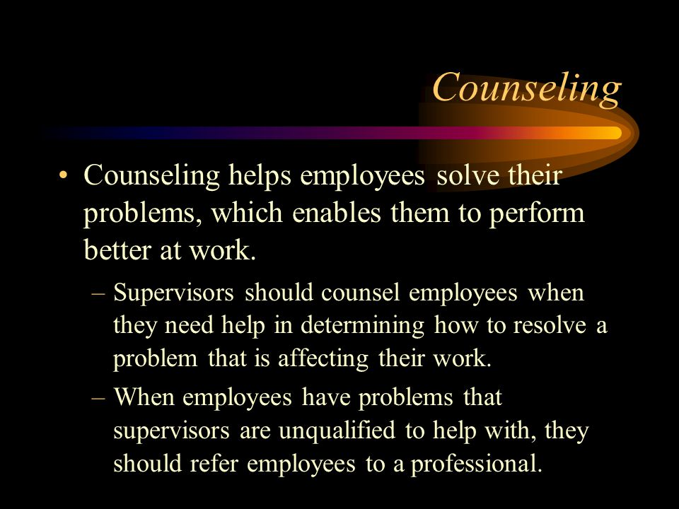 Counseling Counseling helps employees solve their problems, which enables them to perform better at work.
