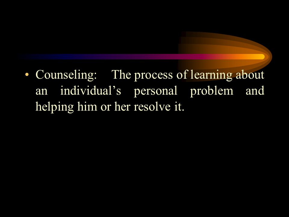 Counseling: The process of learning about an individual's personal problem and helping him or her resolve it.