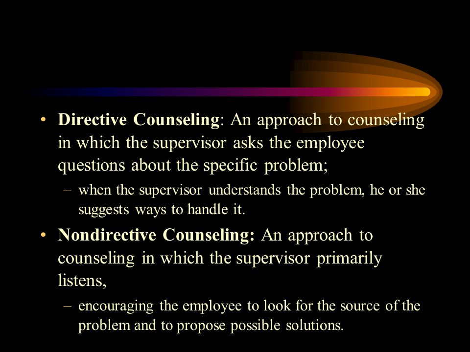 Directive Counseling: An approach to counseling in which the supervisor asks the employee questions about the specific problem;