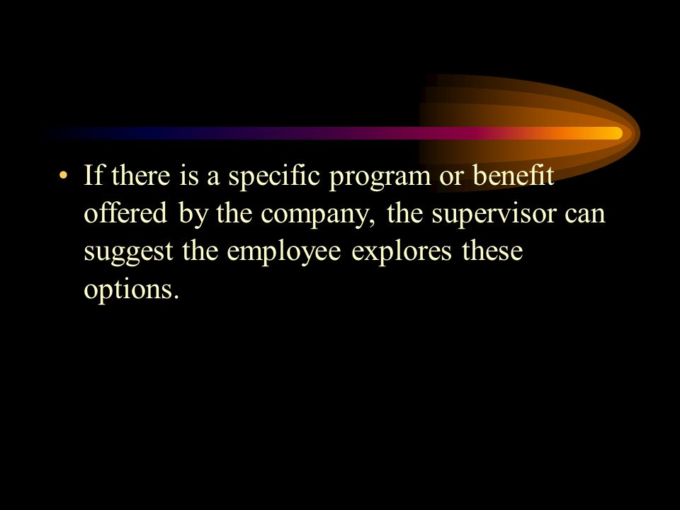 If there is a specific program or benefit offered by the company, the supervisor can suggest the employee explores these options.