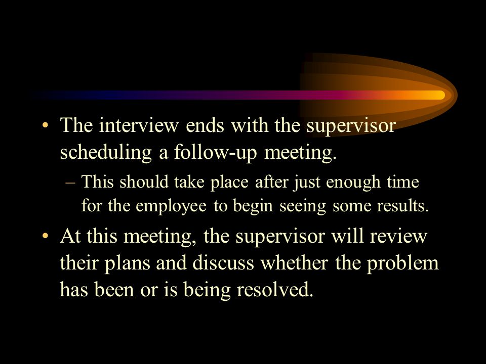 The interview ends with the supervisor scheduling a follow-up meeting.