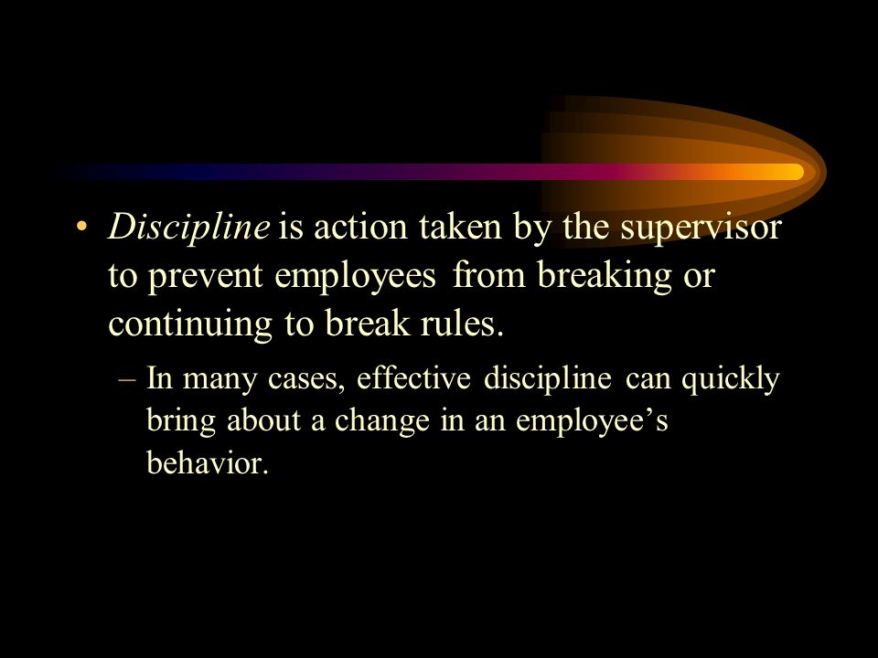 Discipline is action taken by the supervisor to prevent employees from breaking or continuing to break rules.