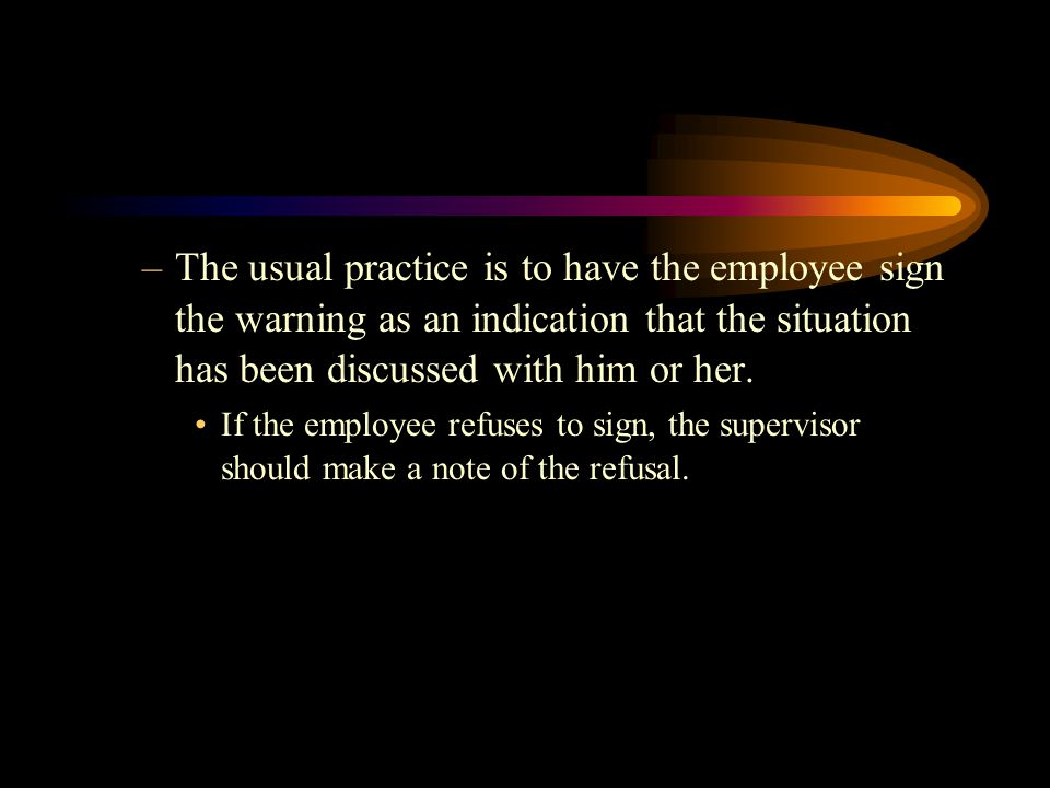 The usual practice is to have the employee sign the warning as an indication that the situation has been discussed with him or her.