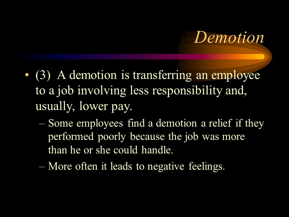 Demotion (3) A demotion is transferring an employee to a job involving less responsibility and, usually, lower pay.