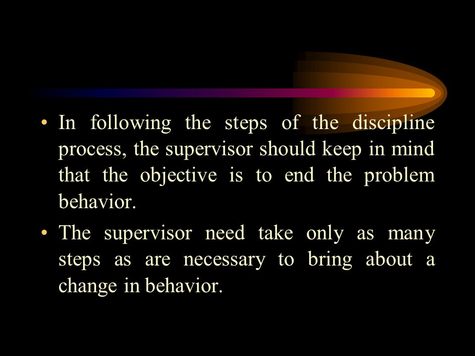 In following the steps of the discipline process, the supervisor should keep in mind that the objective is to end the problem behavior.