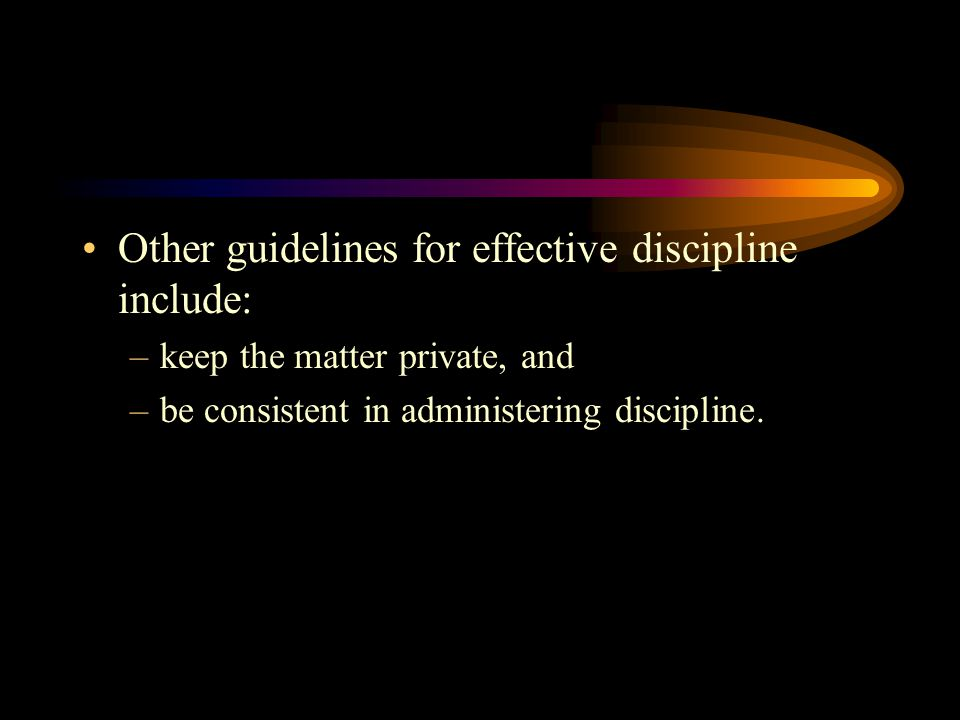 Other guidelines for effective discipline include: