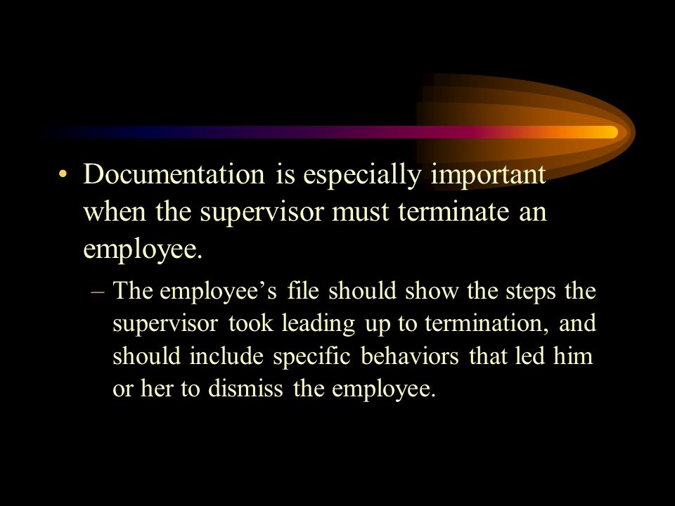 Documentation is especially important when the supervisor must terminate an employee.