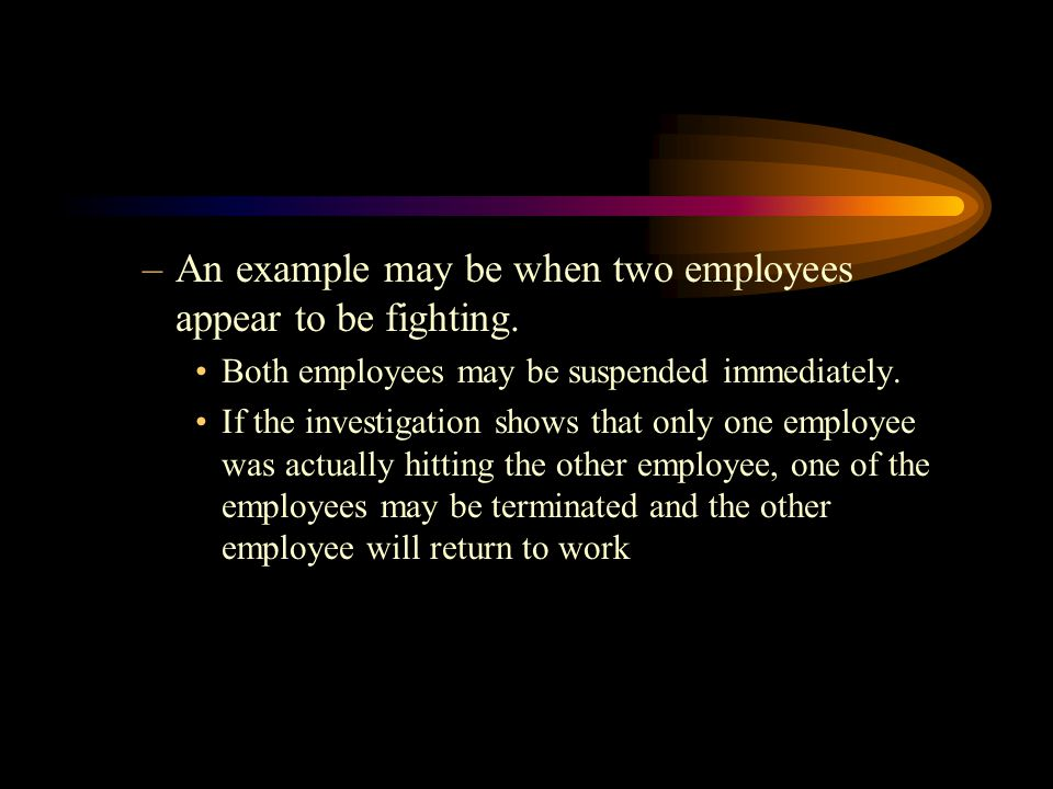 An example may be when two employees appear to be fighting.
