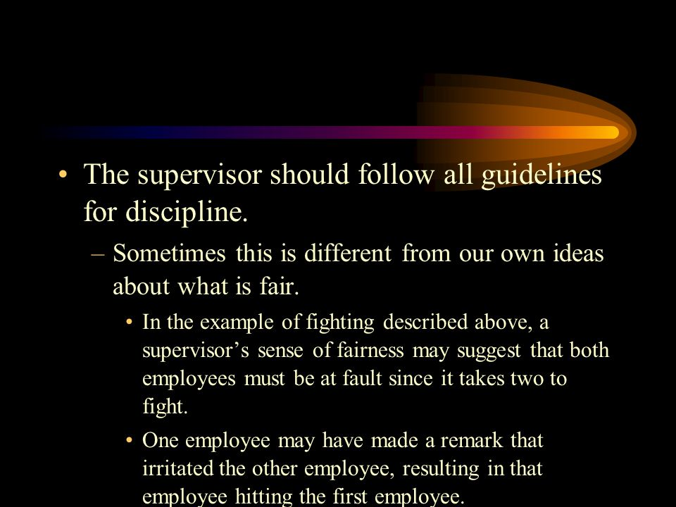 The supervisor should follow all guidelines for discipline.