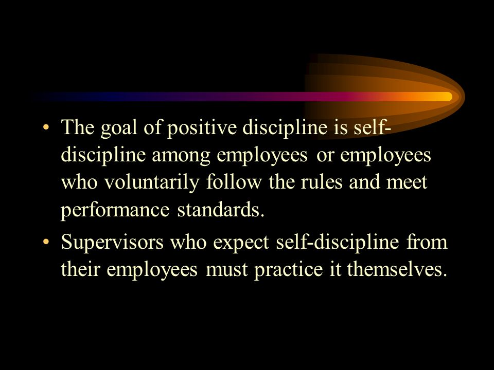 The goal of positive discipline is self-discipline among employees or employees who voluntarily follow the rules and meet performance standards.