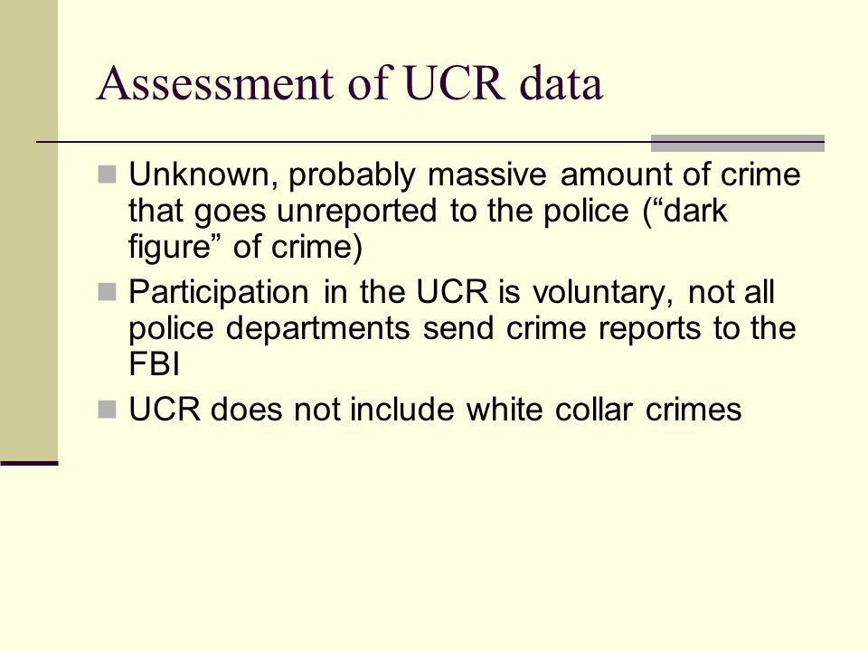 Assessment of UCR data Unknown, probably massive amount of crime that goes unreported to the police ( dark figure of crime)