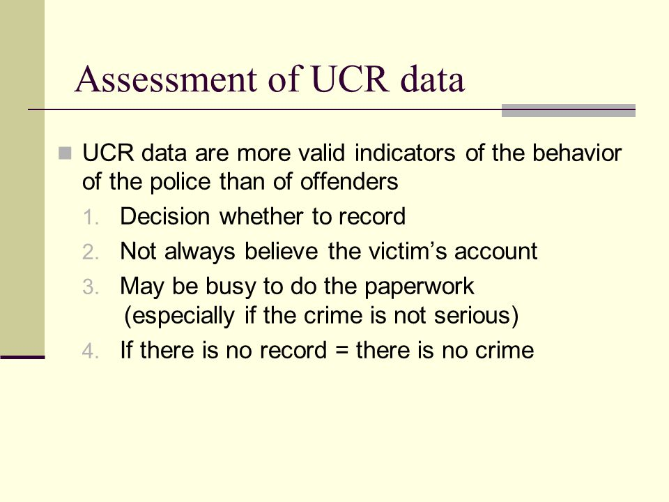 Assessment of UCR data UCR data are more valid indicators of the behavior of the police than of offenders.