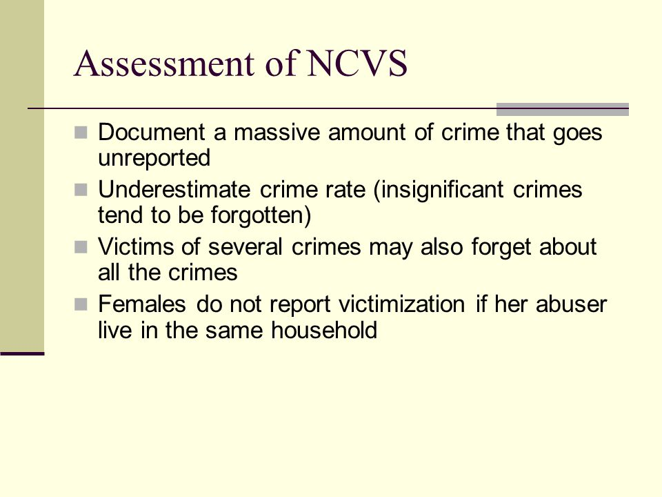 Assessment of NCVS Document a massive amount of crime that goes unreported. Underestimate crime rate (insignificant crimes tend to be forgotten)