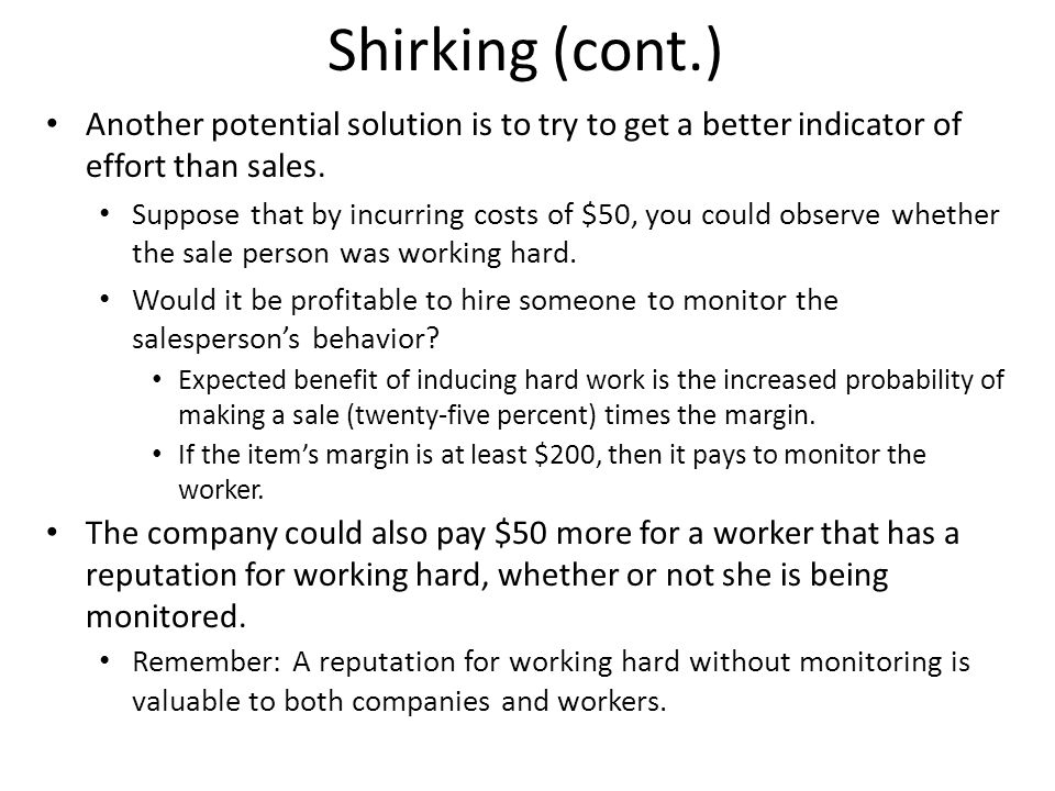 Shirking (cont.) Another potential solution is to try to get a better indicator of effort than sales.