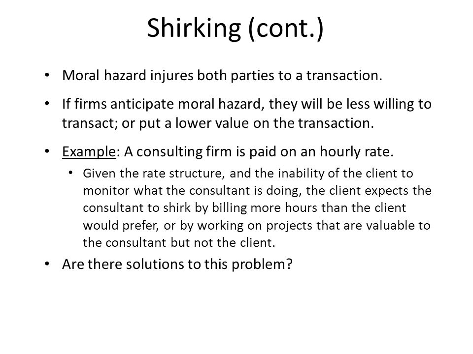 Shirking (cont.) Moral hazard injures both parties to a transaction.