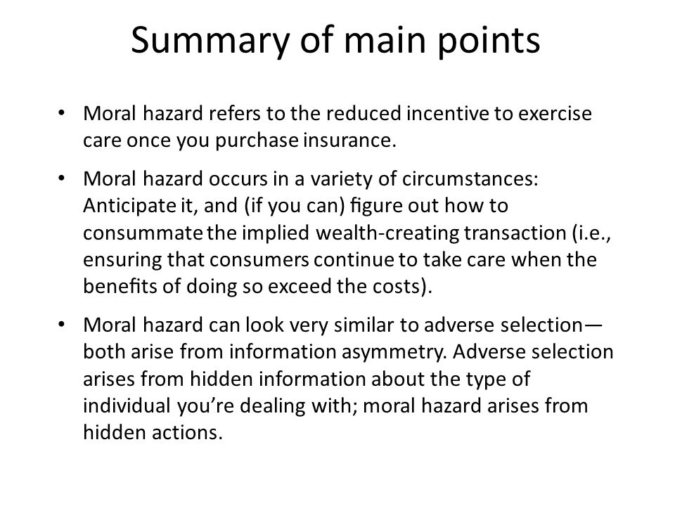 Summary of main points Moral hazard refers to the reduced incentive to exercise care once you purchase insurance.