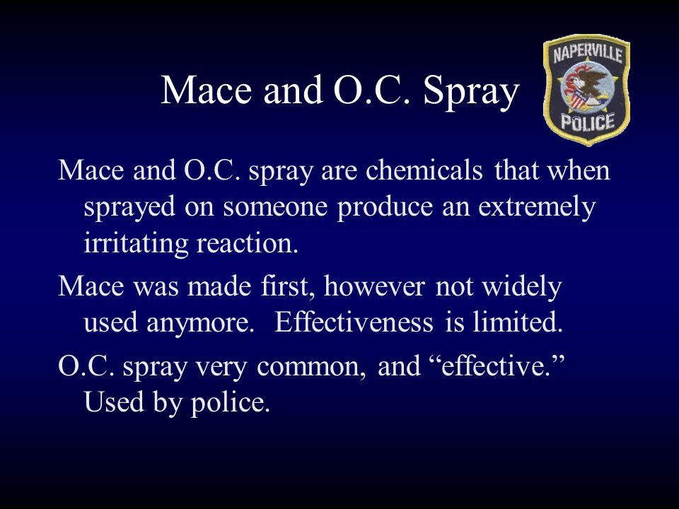 Mace and O.C. Spray Mace and O.C. spray are chemicals that when sprayed on someone produce an extremely irritating reaction.