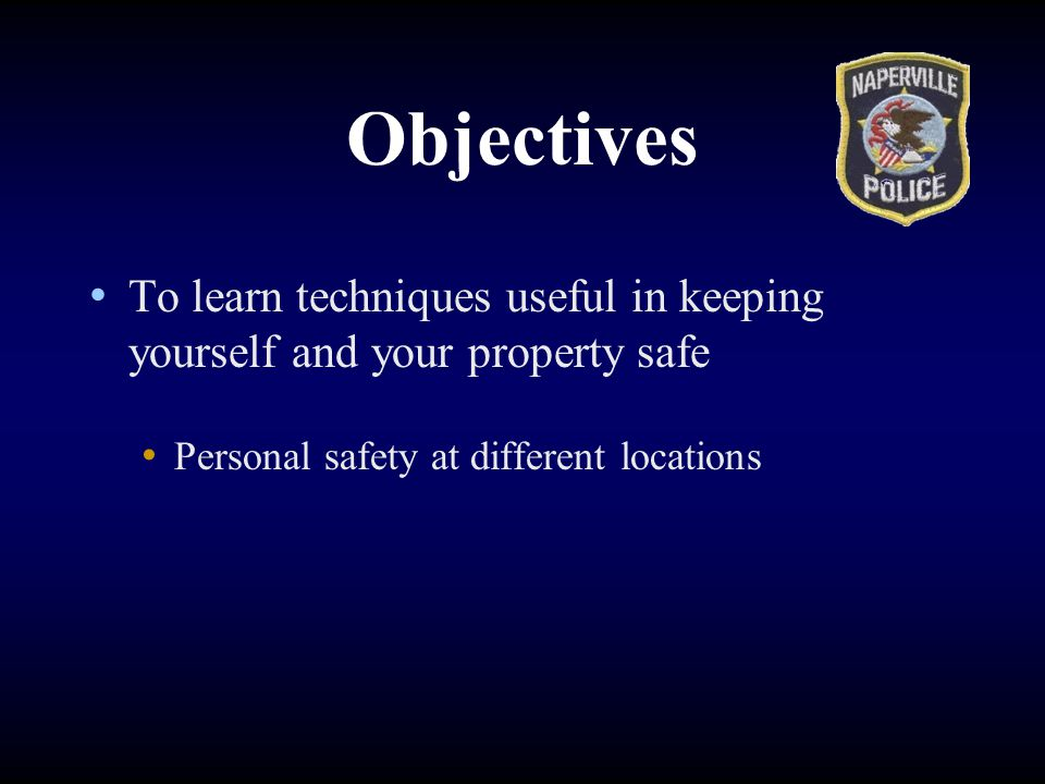Objectives To learn techniques useful in keeping yourself and your property safe.