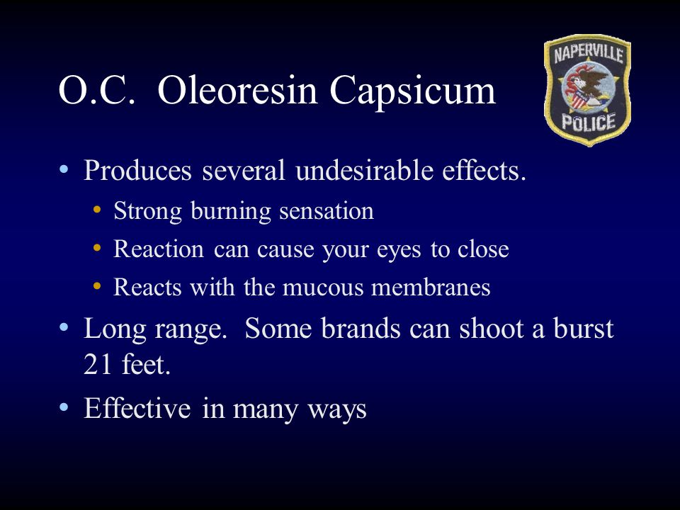 O.C. Oleoresin Capsicum Produces several undesirable effects.