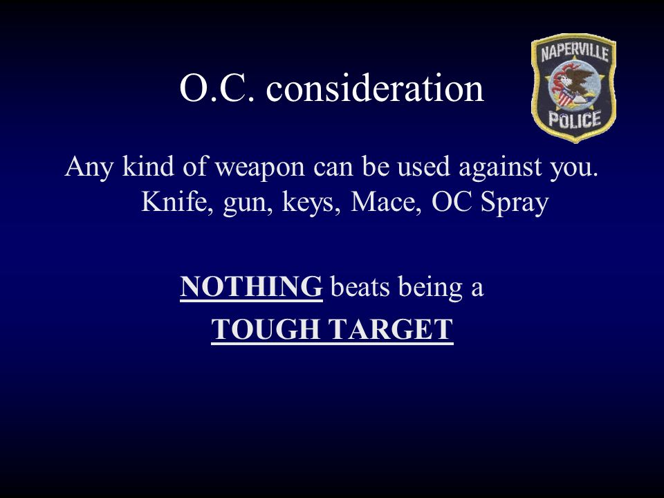 O.C. consideration Any kind of weapon can be used against you. Knife, gun, keys, Mace, OC Spray. NOTHING beats being a.