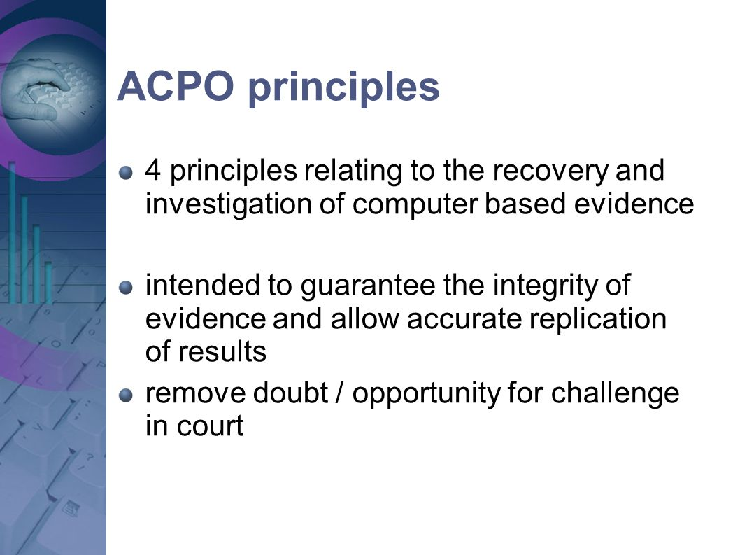 ACPO principles 4 principles relating to the recovery and investigation of computer based evidence.
