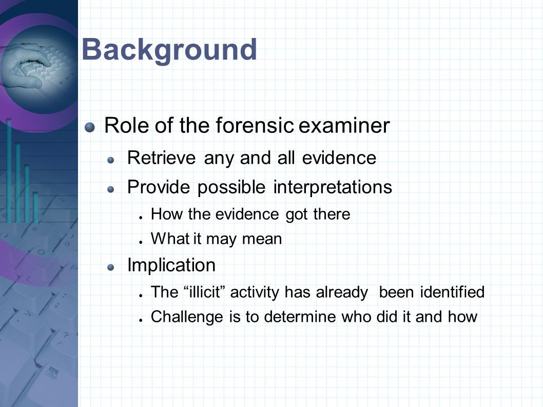 Background Role of the forensic examiner Retrieve any and all evidence