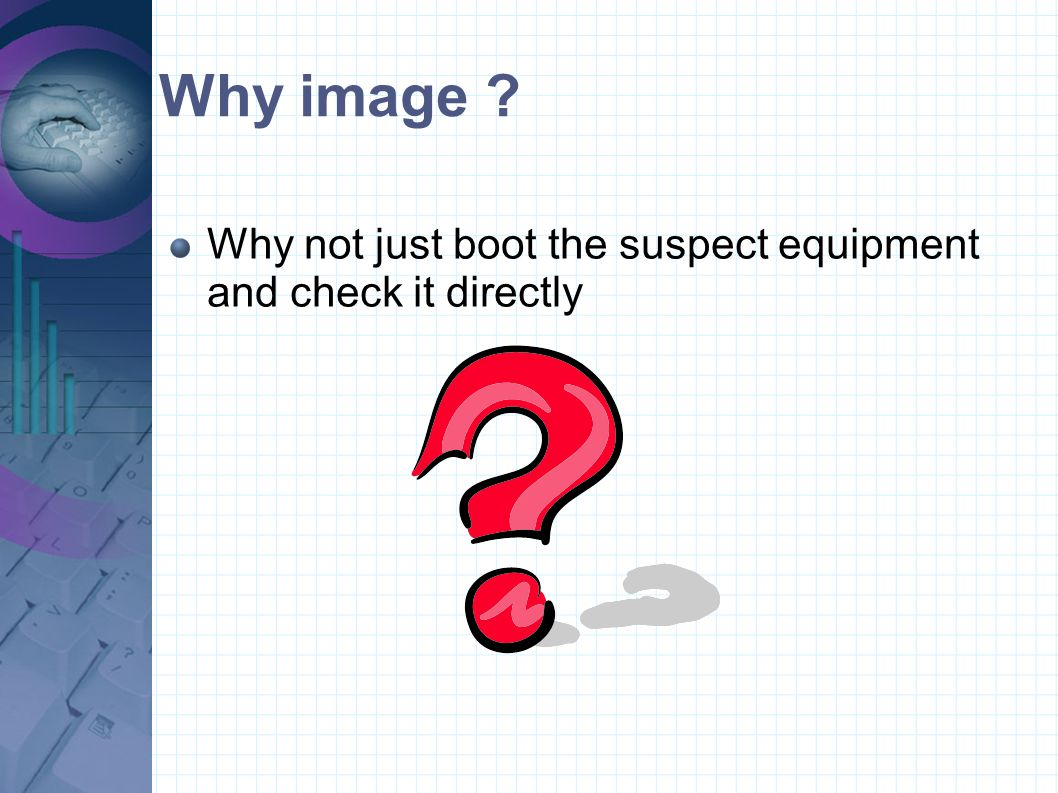 Why image Why not just boot the suspect equipment and check it directly