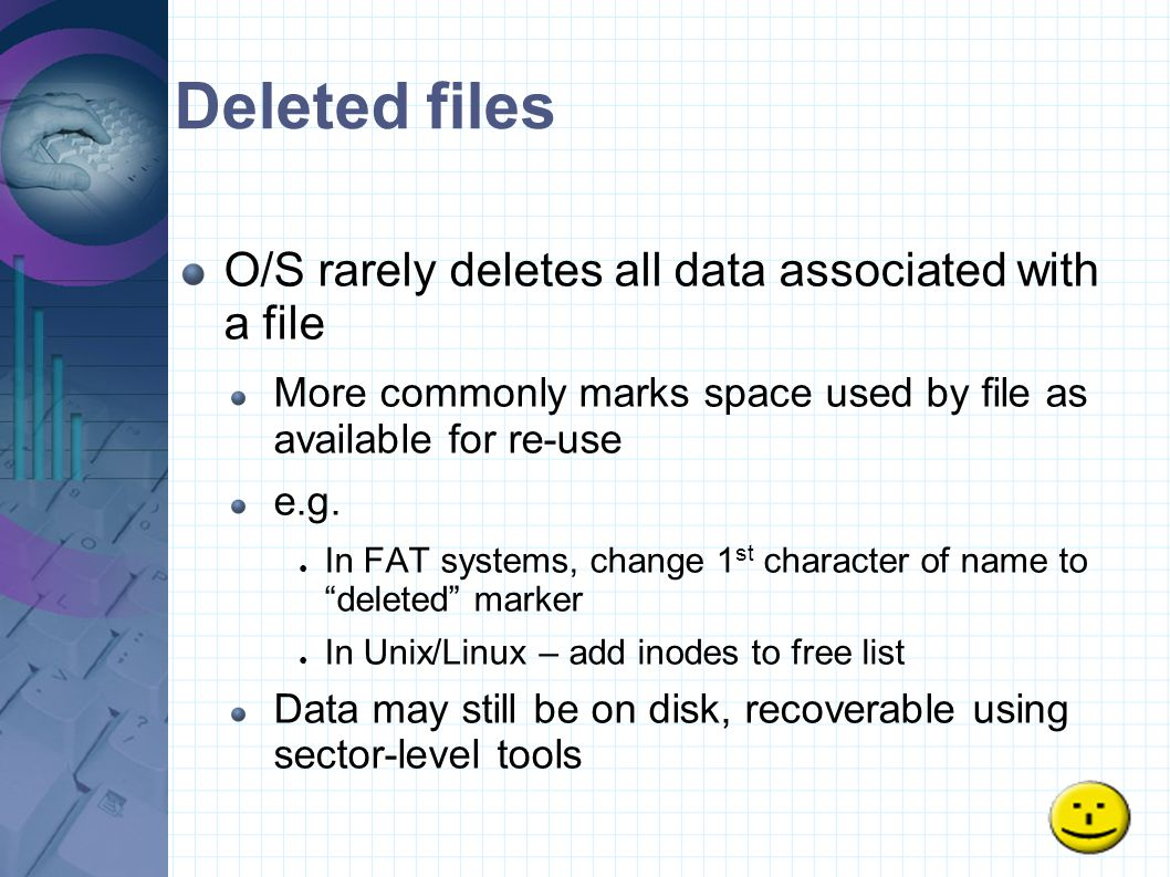 Deleted files O/S rarely deletes all data associated with a file