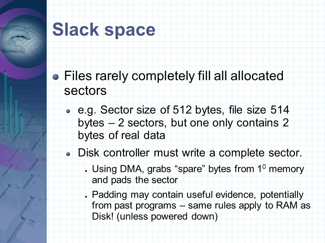 Slack space Files rarely completely fill all allocated sectors