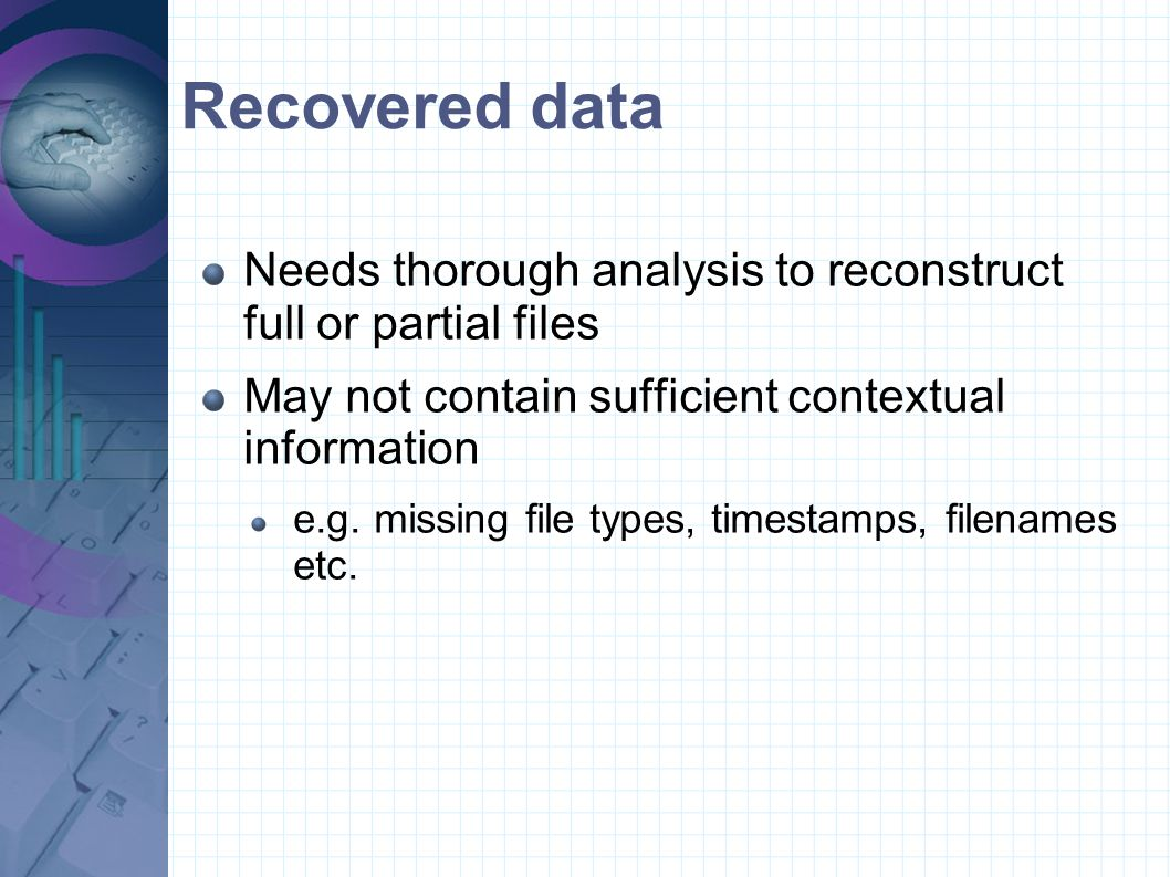 Recovered data Needs thorough analysis to reconstruct full or partial files. May not contain sufficient contextual information.