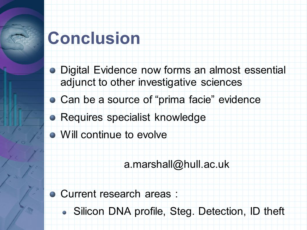 Conclusion Digital Evidence now forms an almost essential adjunct to other investigative sciences.