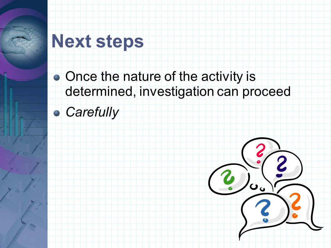 Next steps Once the nature of the activity is determined, investigation can proceed Carefully