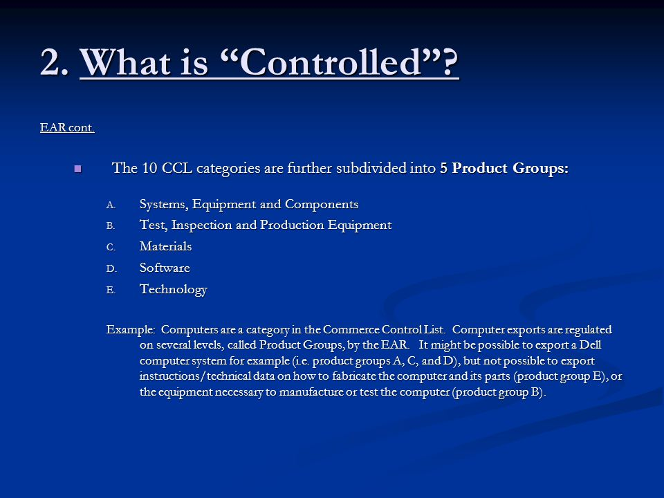 2. What is Controlled EAR cont. The 10 CCL categories are further subdivided into 5 Product Groups: