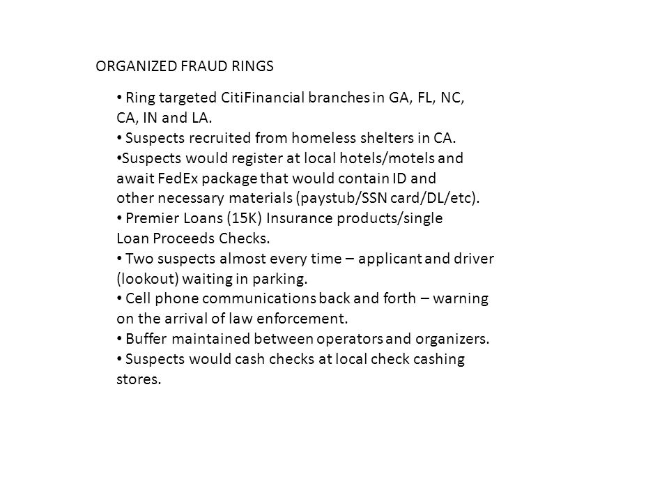 ORGANIZED FRAUD RINGS Ring targeted CitiFinancial branches in GA, FL, NC, CA, IN and LA. Suspects recruited from homeless shelters in CA.