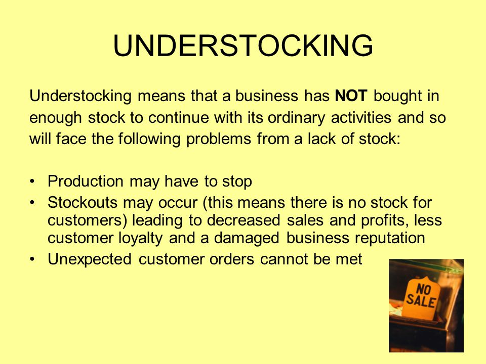 UNDERSTOCKING Understocking means that a business has NOT bought in