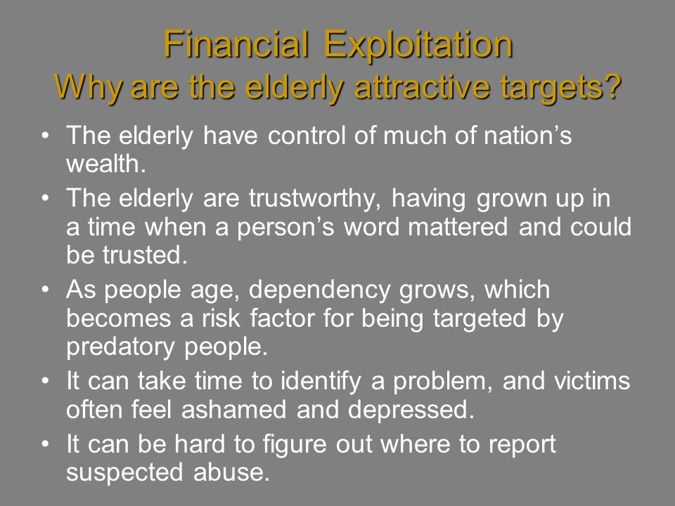 Financial Exploitation Why are the elderly attractive targets