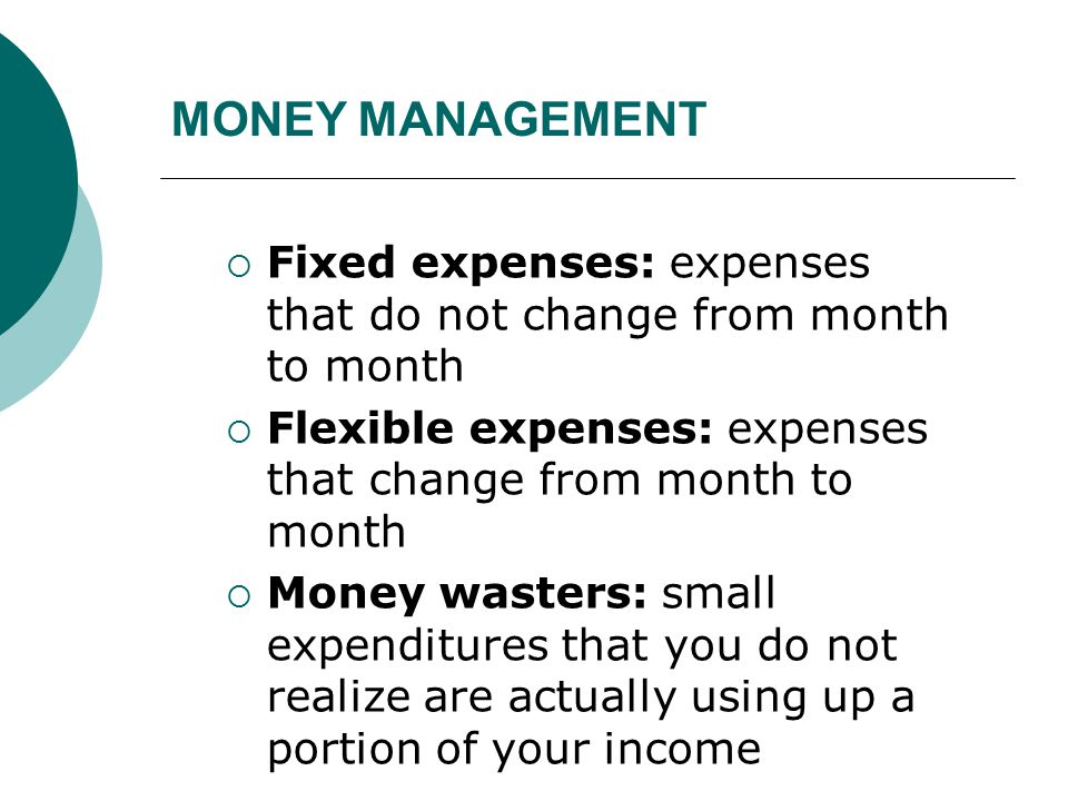 MONEY MANAGEMENT Fixed expenses: expenses that do not change from month to month. Flexible expenses: expenses that change from month to month.
