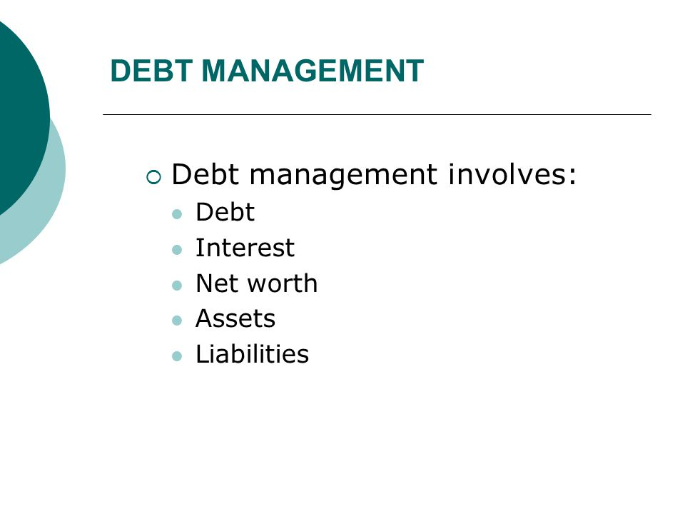 DEBT MANAGEMENT Debt management involves: Debt Interest Net worth