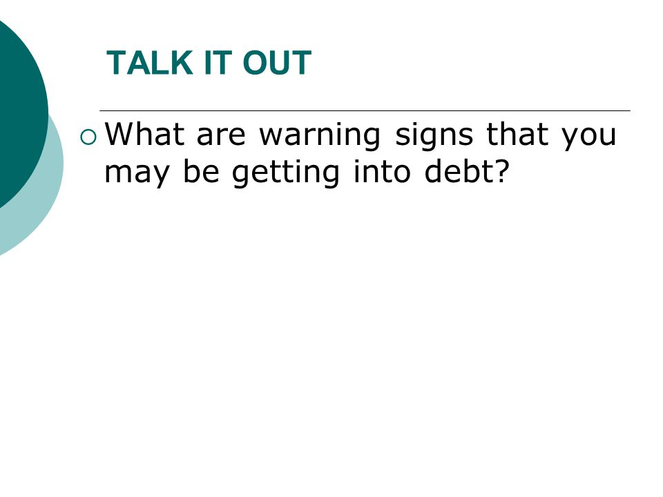 TALK IT OUT What are warning signs that you may be getting into debt