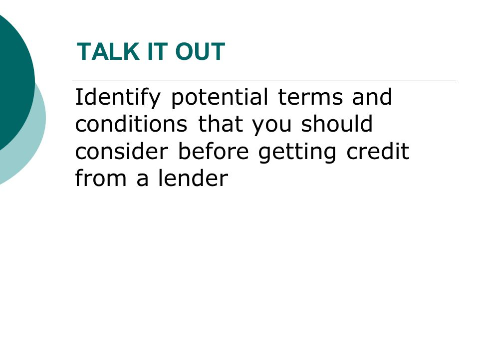 TALK IT OUT Identify potential terms and conditions that you should consider before getting credit from a lender.