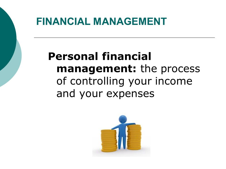 FINANCIAL MANAGEMENT Personal financial management: the process of controlling your income and your expenses.