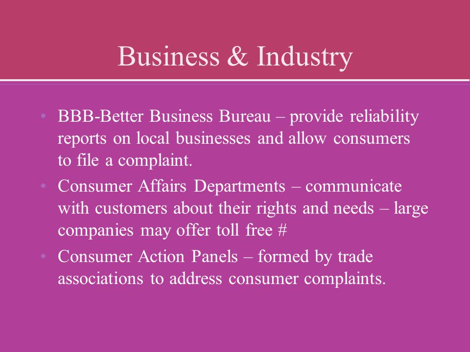 Business & Industry BBB-Better Business Bureau – provide reliability reports on local businesses and allow consumers to file a complaint.
