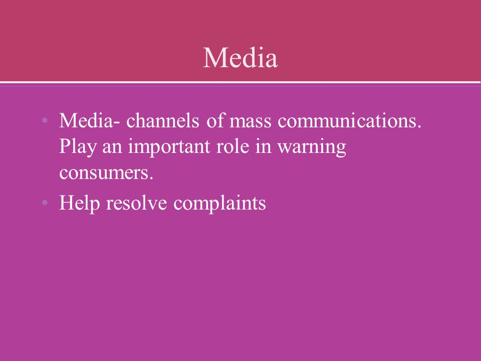 Media Media- channels of mass communications. Play an important role in warning consumers.