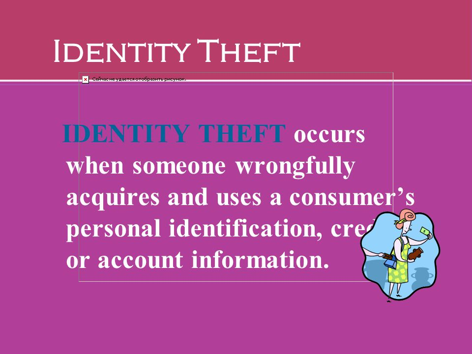 Identity Theft IDENTITY THEFT occurs when someone wrongfully acquires and uses a consumer's personal identification, credit, or account information.