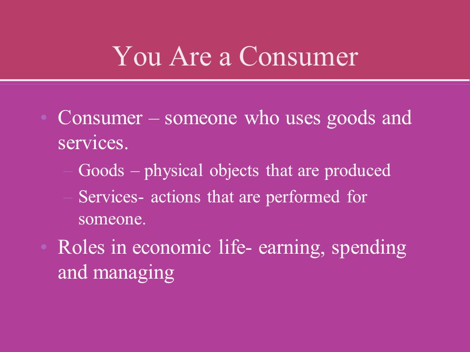 You Are a Consumer Consumer – someone who uses goods and services.