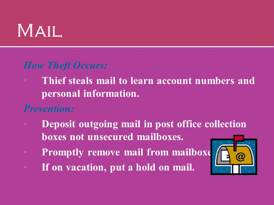 Mail How Theft Occurs: Thief steals mail to learn account numbers and personal information. Prevention: