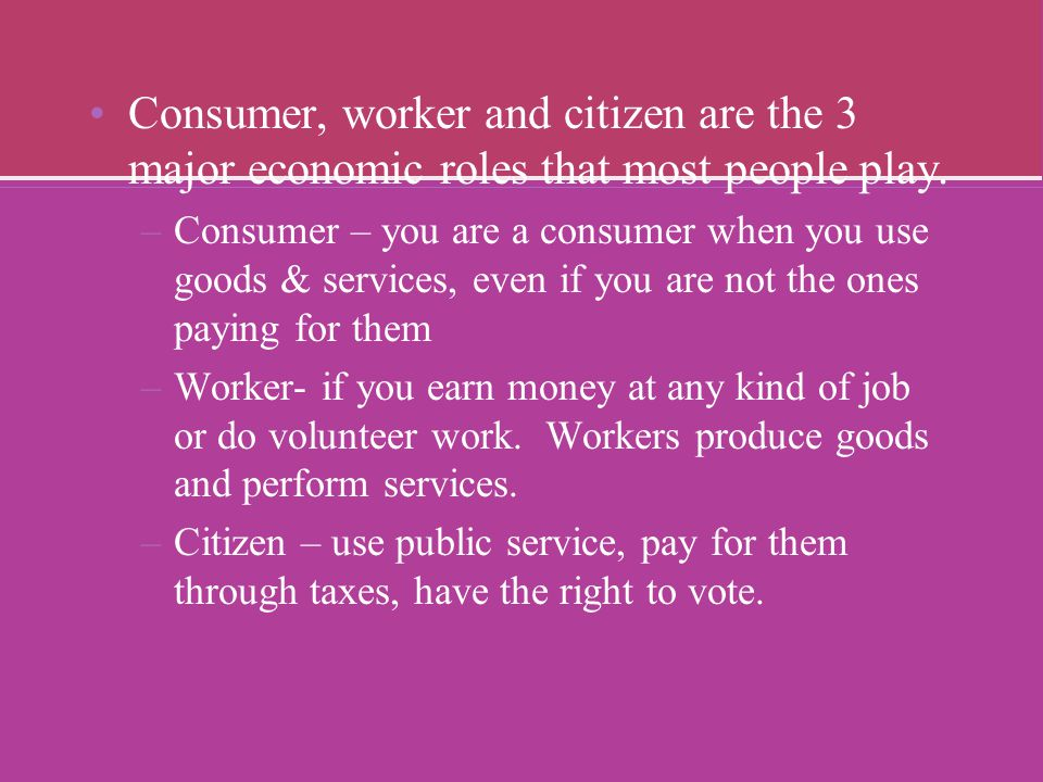 Consumer, worker and citizen are the 3 major economic roles that most people play.