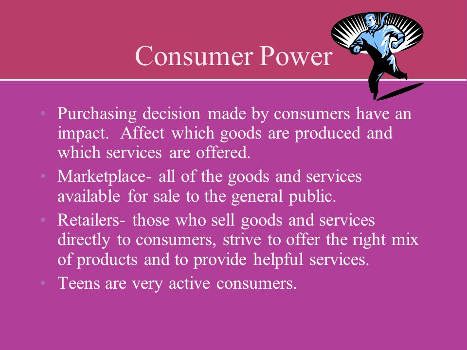 Consumer Power Purchasing decision made by consumers have an impact. Affect which goods are produced and which services are offered.