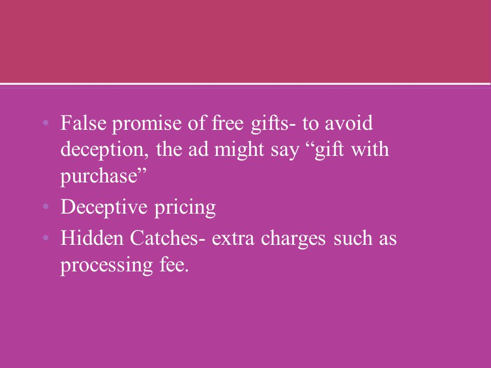 False promise of free gifts- to avoid deception, the ad might say gift with purchase